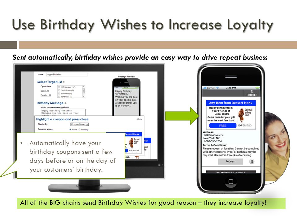 Use Birthday Wishes to Increase Loyalty Sent automatically, birthday wishes provide an easy way to drive repeat business All of the BIG chains send Birthday Wishes for good reason – they increase loyalty.