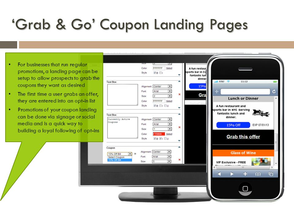 Grab & Go Coupon Landing Pages For businesses that run regular promotions, a landing page can be setup to allow prospects to grab the coupons they want as desired The first time a user grabs an offer, they are entered into an opt-in list Promotions of your coupon landing can be done via signage or social media and is a quick way to building a loyal following of opt-ins