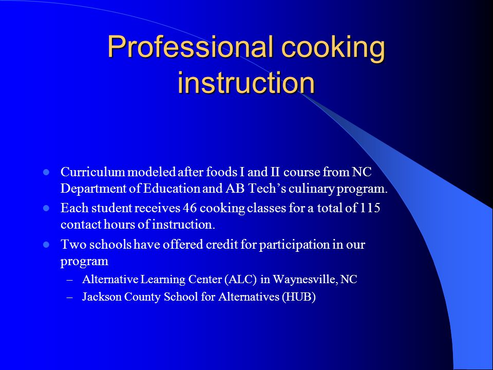 Professional cooking instruction Curriculum modeled after foods I and II course from NC Department of Education and AB Techs culinary program.