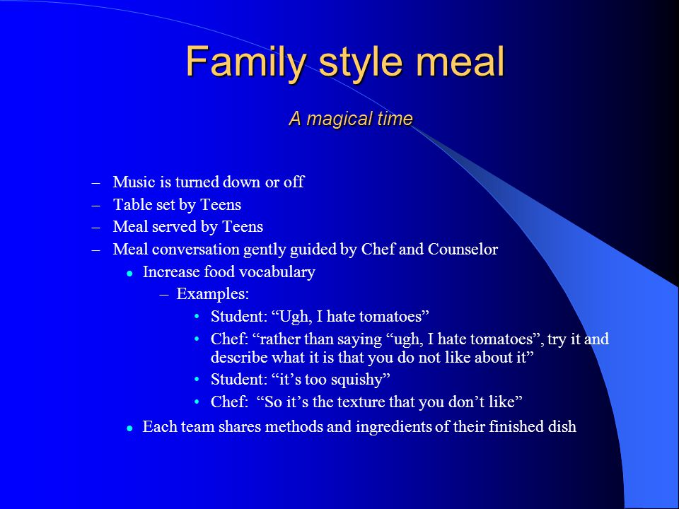 Family style meal A magical time – Music is turned down or off – Table set by Teens – Meal served by Teens – Meal conversation gently guided by Chef and Counselor Increase food vocabulary –Examples: Student: Ugh, I hate tomatoes Chef: rather than saying ugh, I hate tomatoes, try it and describe what it is that you do not like about it Student: its too squishy Chef: So its the texture that you dont like Each team shares methods and ingredients of their finished dish