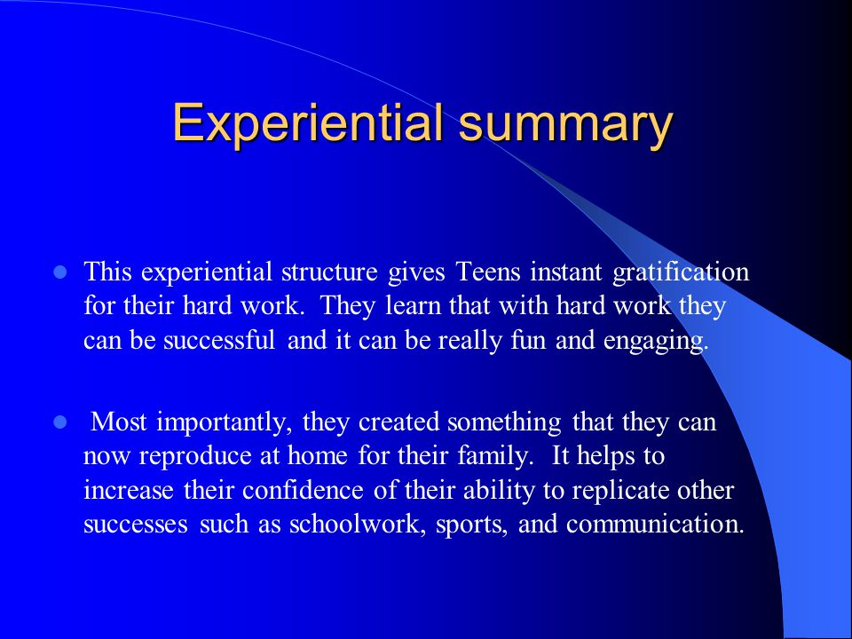 Experiential summary This experiential structure gives Teens instant gratification for their hard work.