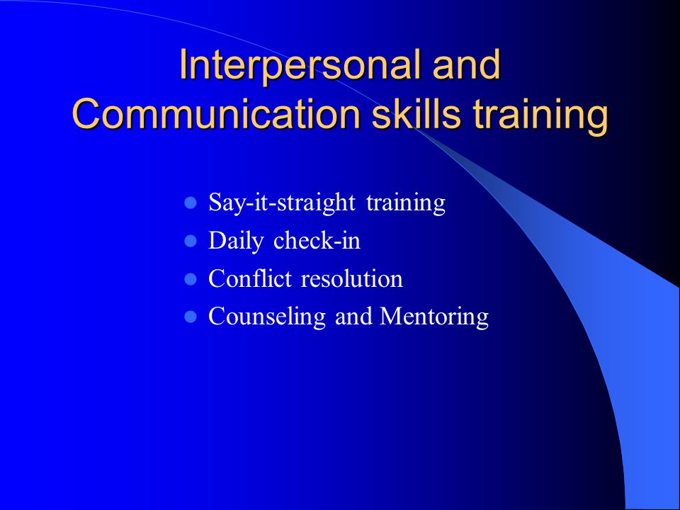 Interpersonal and Communication skills training Say-it-straight training Daily check-in Conflict resolution Counseling and Mentoring