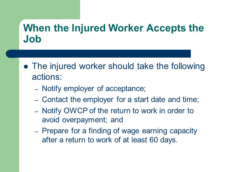 When the Injured Worker Accepts the Job The injured worker should take the following actions: – Notify employer of acceptance; – Contact the employer