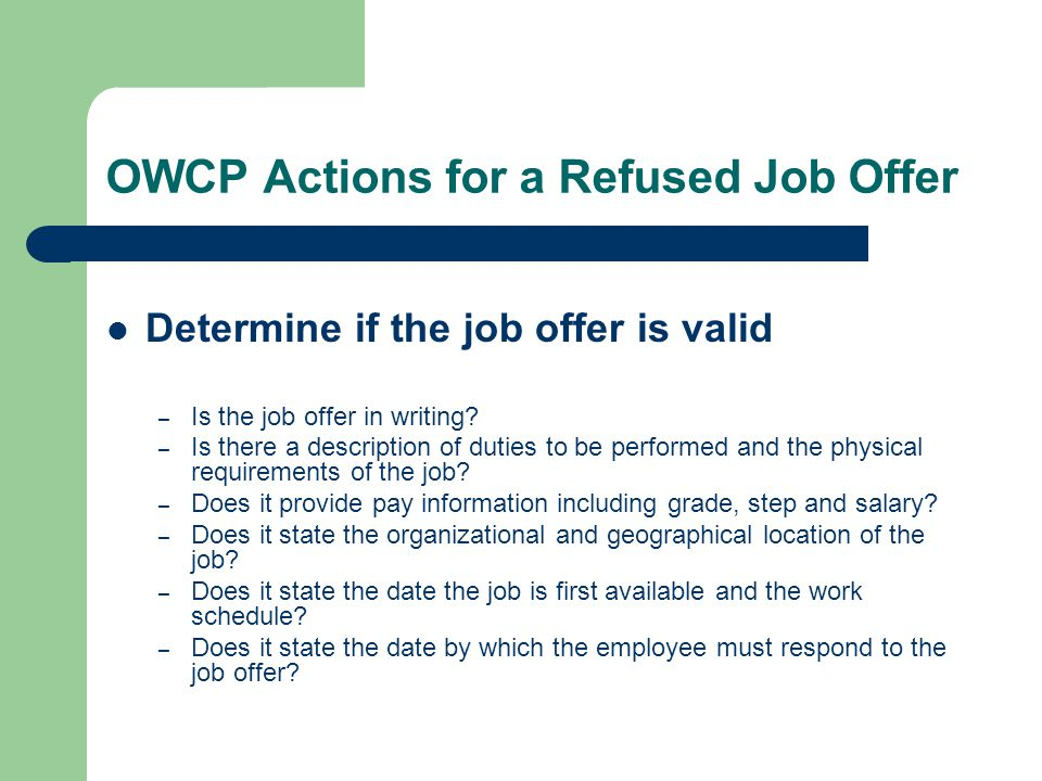 OWCP Actions for a Refused Job Offer Determine if the job offer is valid – Is the job offer in writing? – Is there a description of duties to be perfo