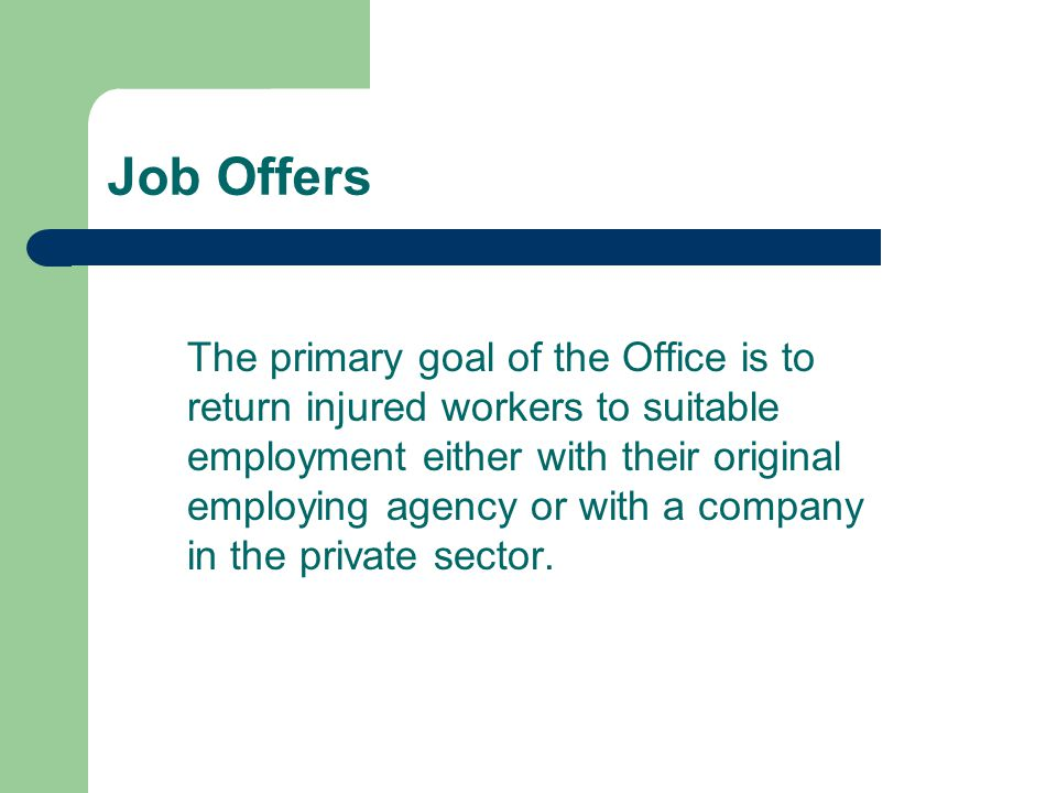 Job Offers The primary goal of the Office is to return injured workers to suitable employment either with their original employing agency or with a co