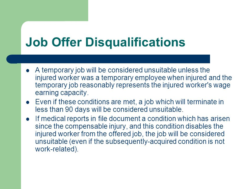 Job Offer Disqualifications A temporary job will be considered unsuitable unless the injured worker was a temporary employee when injured and the temp