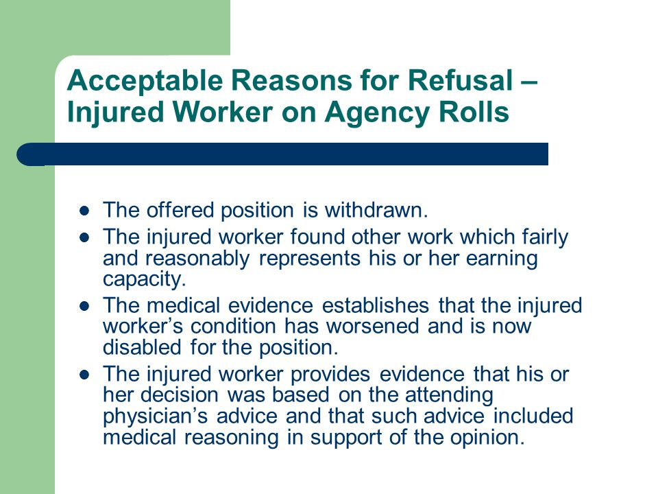 Acceptable Reasons for Refusal – Injured Worker on Agency Rolls The offered position is withdrawn. The injured worker found other work which fairly an