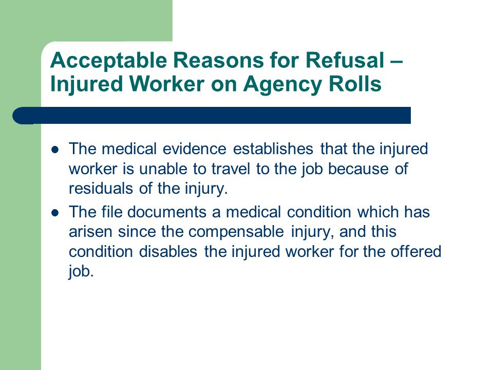 Acceptable Reasons for Refusal – Injured Worker on Agency Rolls The medical evidence establishes that the injured worker is unable to travel to the jo
