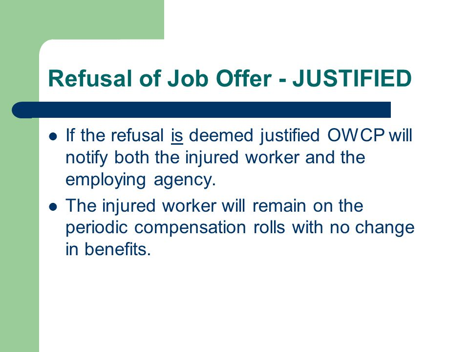 Refusal of Job Offer - JUSTIFIED If the refusal is deemed justified OWCP will notify both the injured worker and the employing agency. The injured wor