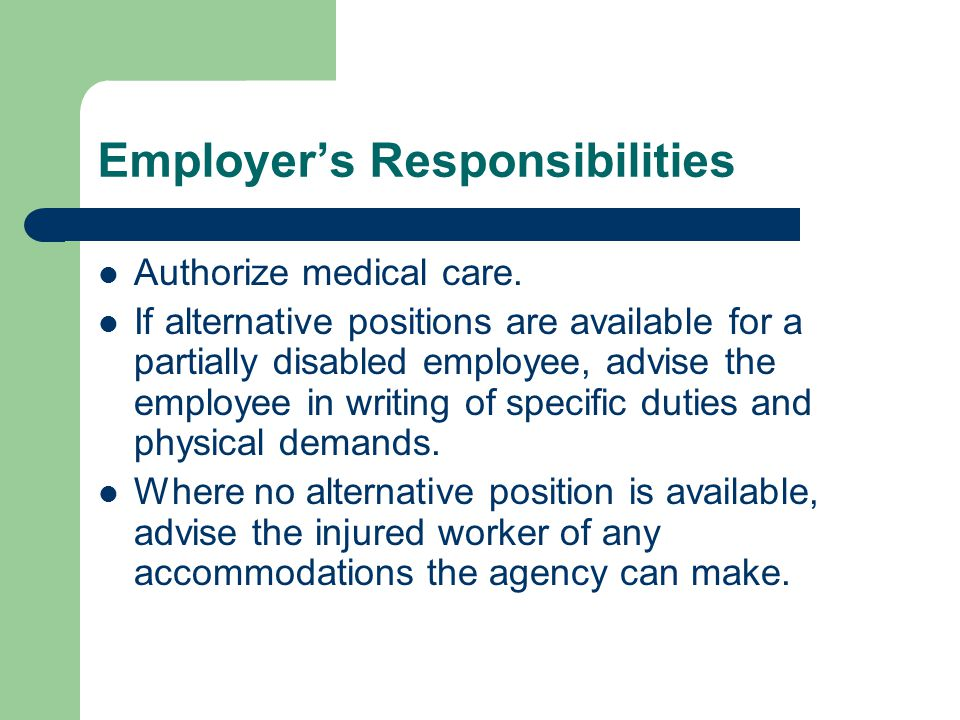 Employers Responsibilities Authorize medical care. If alternative positions are available for a partially disabled employee, advise the employee in wr