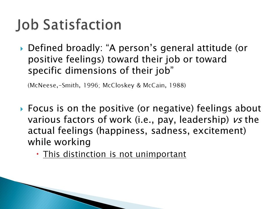 Defined broadly: A persons general attitude (or positive feelings) toward their job or toward specific dimensions of their job (McNeese,-Smith, 1996; McCloskey & McCain, 1988) Focus is on the positive (or negative) feelings about various factors of work (i.e., pay, leadership) vs the actual feelings (happiness, sadness, excitement) while working This distinction is not unimportant