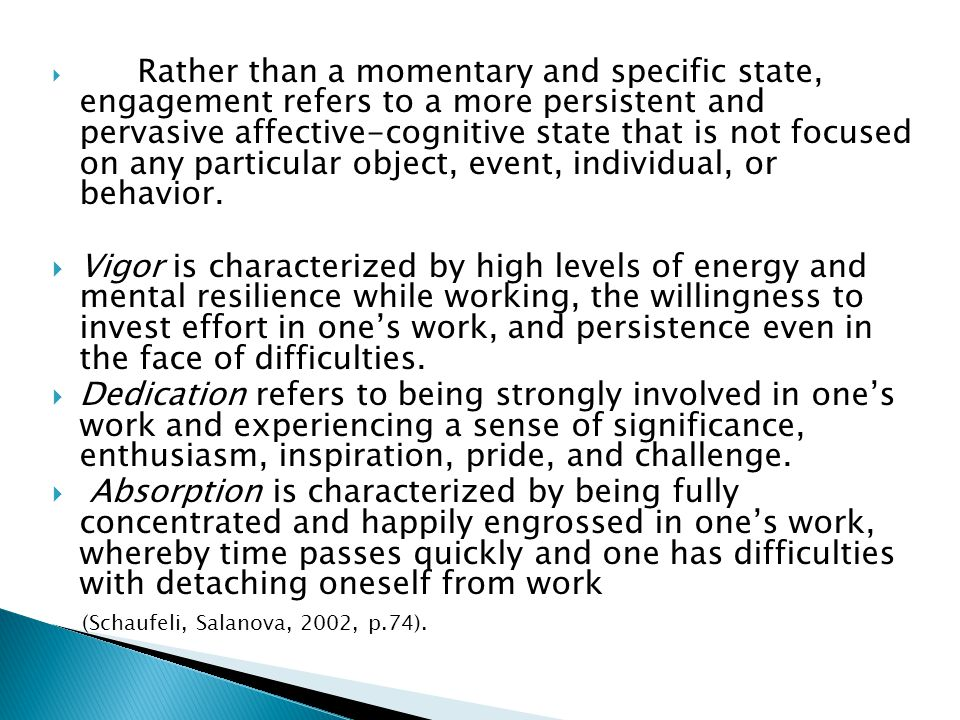 Rather than a momentary and specific state, engagement refers to a more persistent and pervasive affective-cognitive state that is not focused on any particular object, event, individual, or behavior.