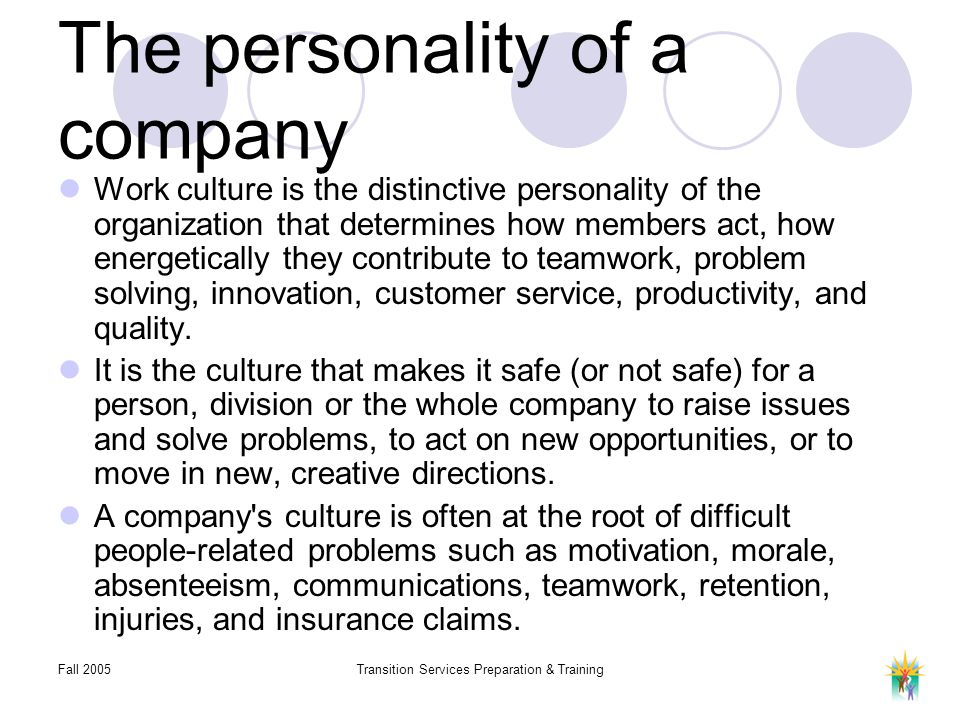 Fall 2005Transition Services Preparation & Training The personality of a company Work culture is the distinctive personality of the organization that determines how members act, how energetically they contribute to teamwork, problem solving, innovation, customer service, productivity, and quality.