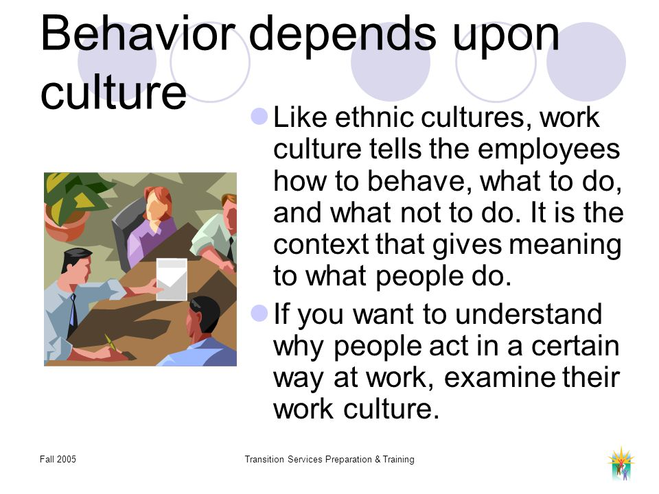 Fall 2005Transition Services Preparation & Training Behavior depends upon culture Like ethnic cultures, work culture tells the employees how to behave