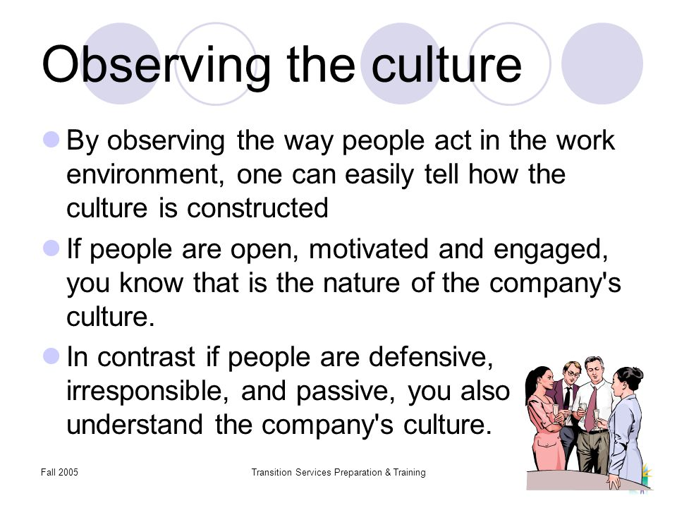 Fall 2005Transition Services Preparation & Training Observing the culture By observing the way people act in the work environment, one can easily tell how the culture is constructed If people are open, motivated and engaged, you know that is the nature of the company s culture.