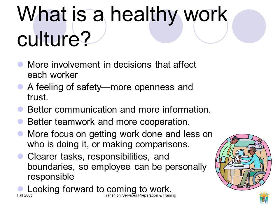 Fall 2005Transition Services Preparation & Training What is a healthy work culture? More involvement in decisions that affect each worker A feeling of
