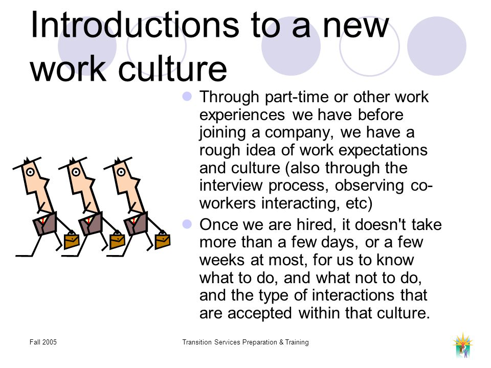 Fall 2005Transition Services Preparation & Training Introductions to a new work culture Through part-time or other work experiences we have before joining a company, we have a rough idea of work expectations and culture (also through the interview process, observing co- workers interacting, etc) Once we are hired, it doesn t take more than a few days, or a few weeks at most, for us to know what to do, and what not to do, and the type of interactions that are accepted within that culture.
