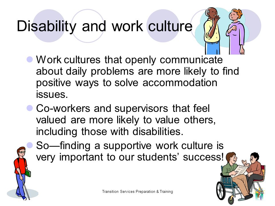 Fall 2005Transition Services Preparation & Training Disability and work culture Work cultures that openly communicate about daily problems are more li