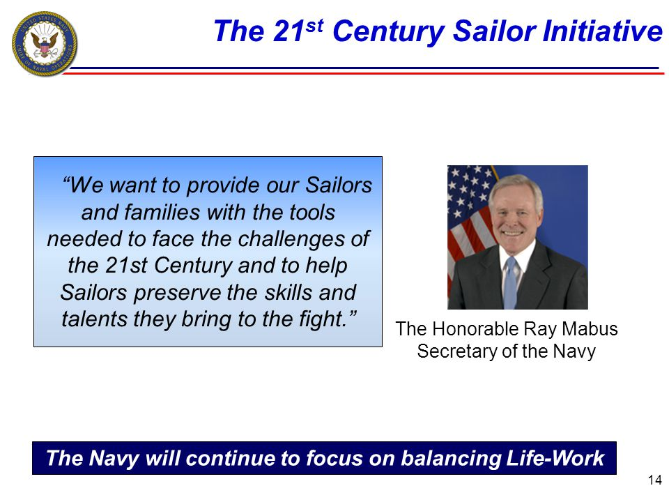 The 21 st Century Sailor Initiative 14 The Honorable Ray Mabus Secretary of the Navy We want to provide our Sailors and families with the tools needed to face the challenges of the 21st Century and to help Sailors preserve the skills and talents they bring to the fight.