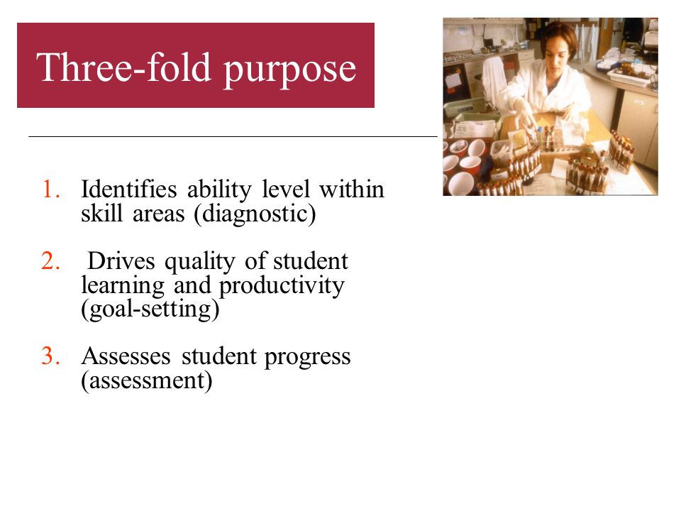 Three-fold purpose 1.Identifies ability level within skill areas (diagnostic) 2.