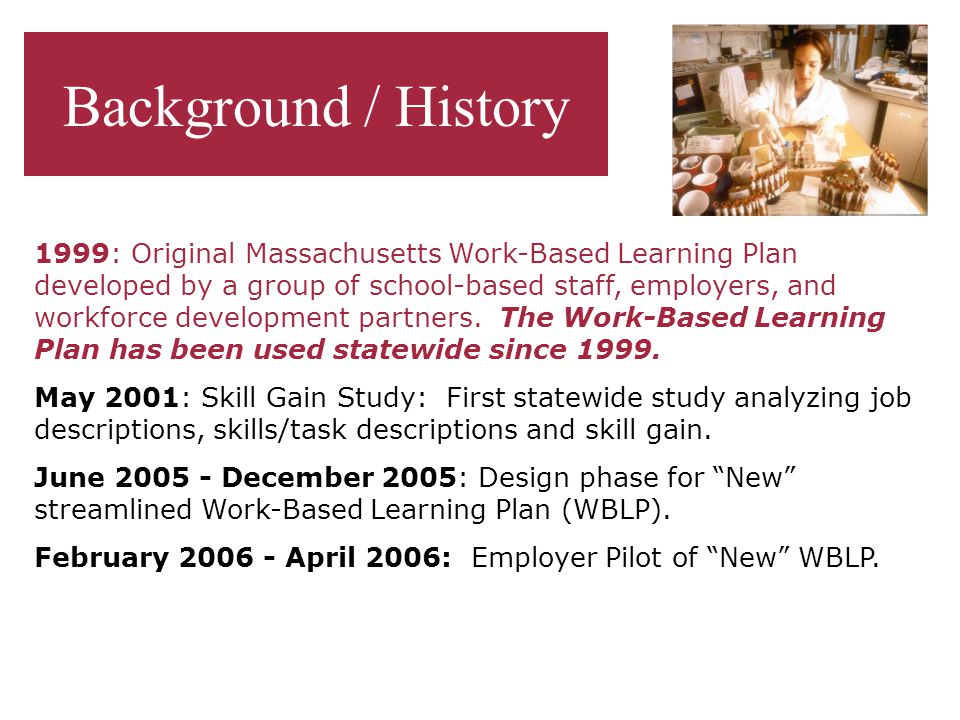 Background / History 1999: Original Massachusetts Work-Based Learning Plan developed by a group of school-based staff, employers, and workforce development partners.