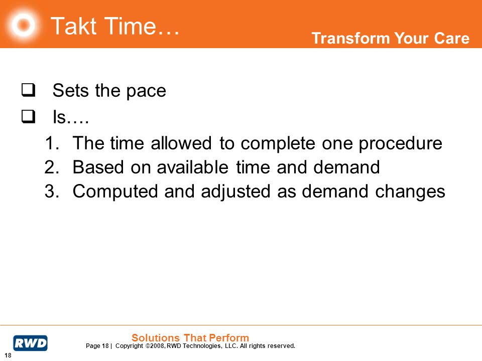 Transform Your Care 18 Solutions That Perform Page 18 | Copyright ©2008, RWD Technologies, LLC. All rights reserved. Takt Time… Sets the pace Is…. 1.T