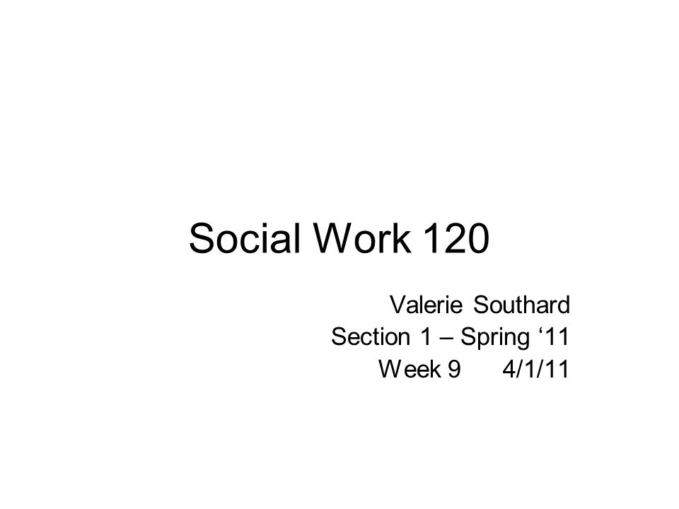 Social Work 120 Valerie Southard Section 1 – Spring 11 Week 9 4/1/11