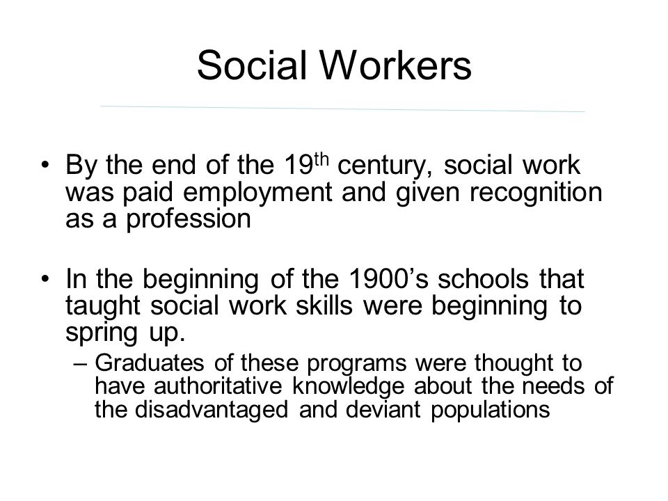 Social Workers By the end of the 19 th century, social work was paid employment and given recognition as a profession In the beginning of the 1900s sc