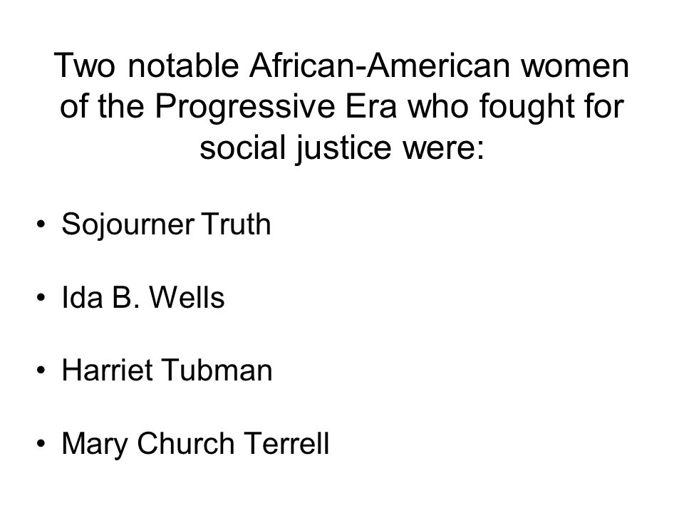 Two notable African-American women of the Progressive Era who fought for social justice were: Sojourner Truth Ida B. Wells Harriet Tubman Mary Church