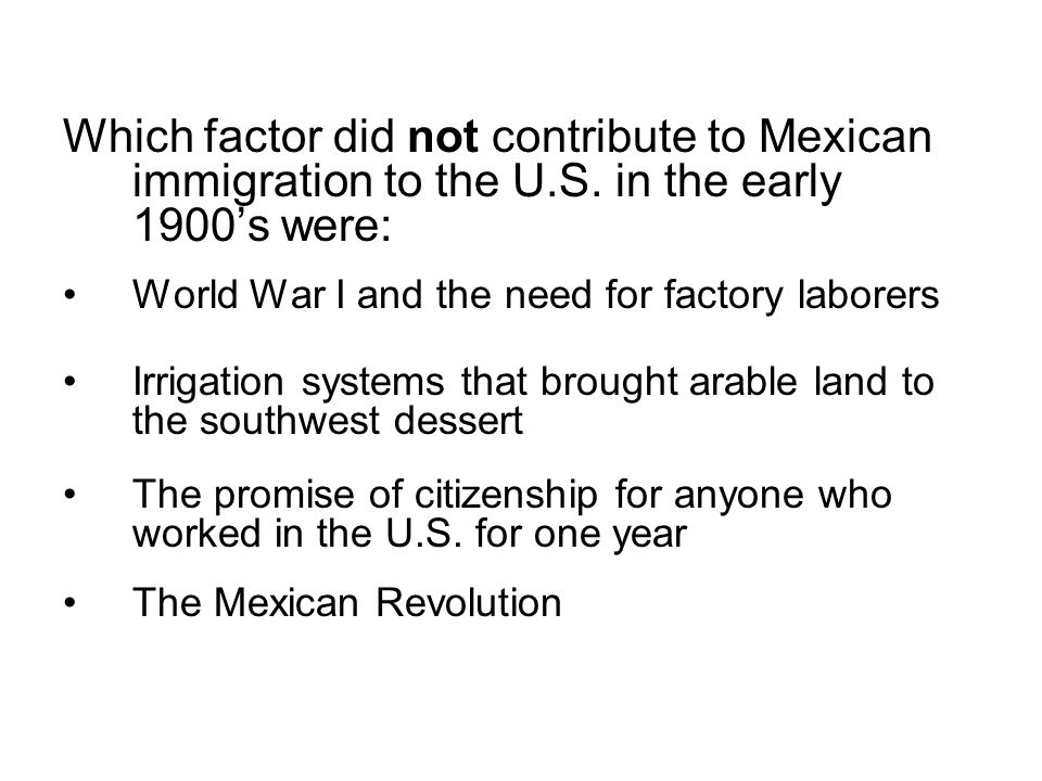 Which factor did not contribute to Mexican immigration to the U.S. in the early 1900s were: World War I and the need for factory laborers Irrigation s