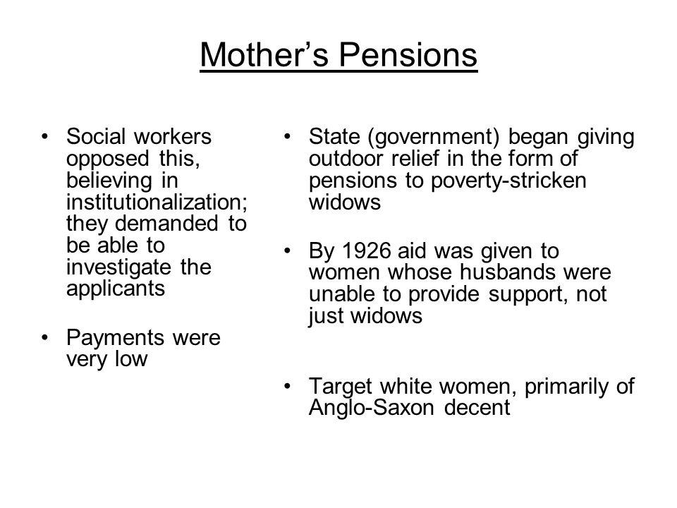 Mothers Pensions Social workers opposed this, believing in institutionalization; they demanded to be able to investigate the applicants Payments were