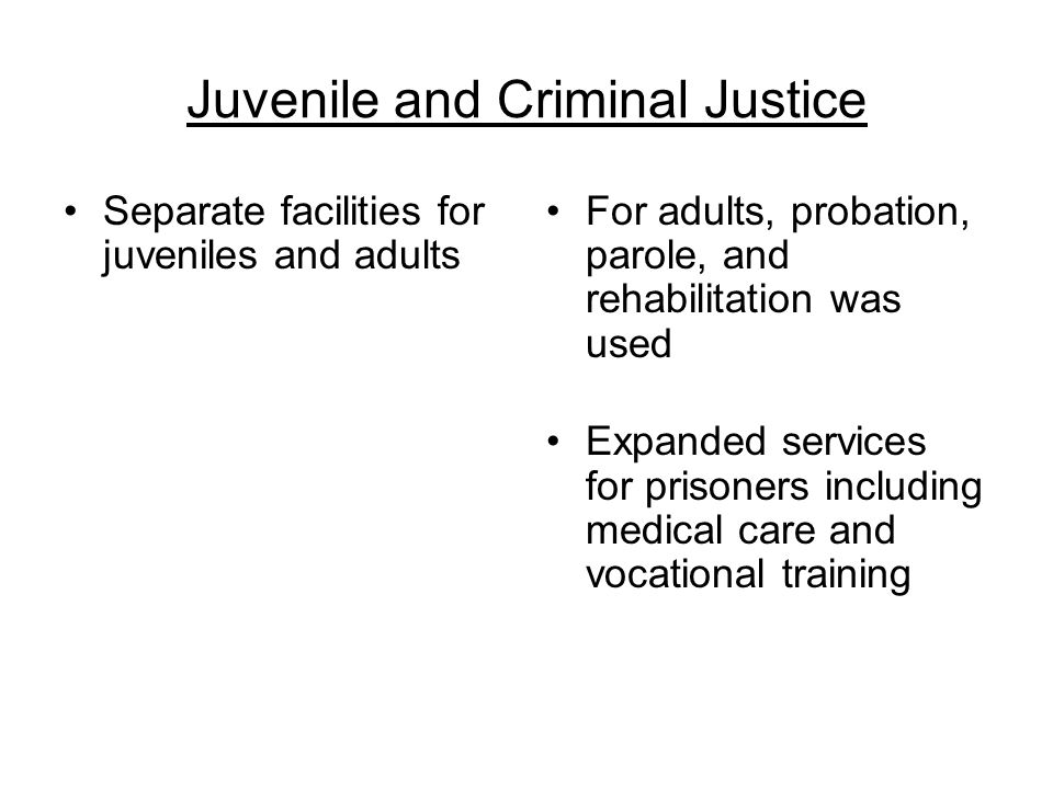 Juvenile and Criminal Justice Separate facilities for juveniles and adults For adults, probation, parole, and rehabilitation was used Expanded service