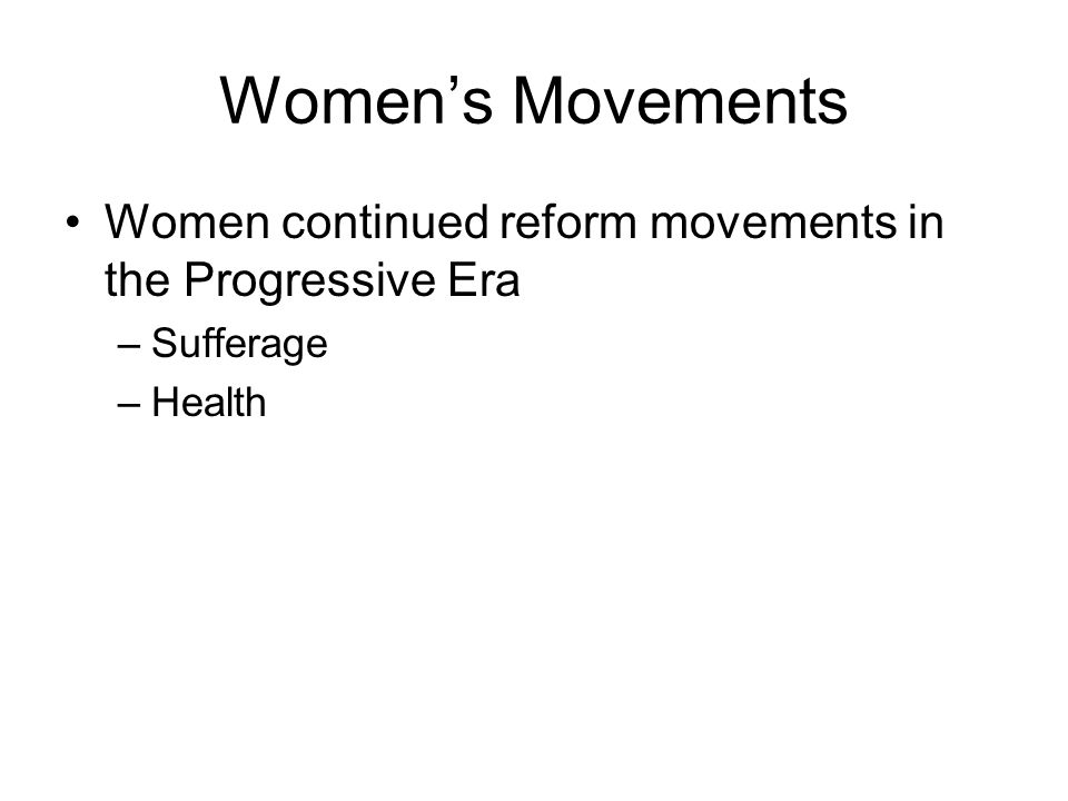 Womens Movements Women continued reform movements in the Progressive Era –Sufferage –Health