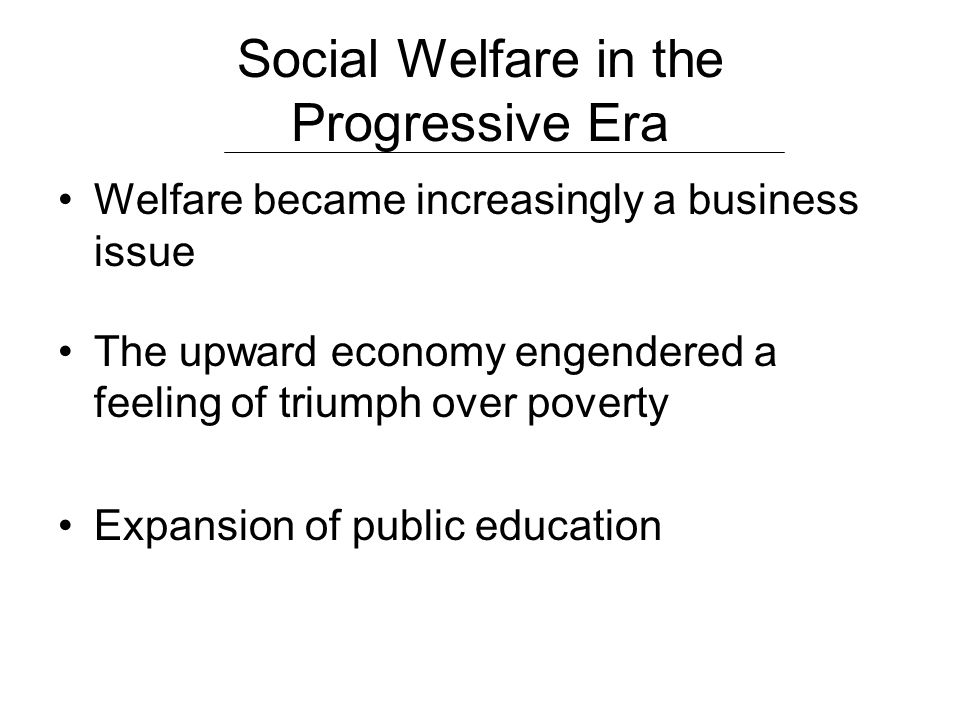 Social Welfare in the Progressive Era Welfare became increasingly a business issue The upward economy engendered a feeling of triumph over poverty Exp