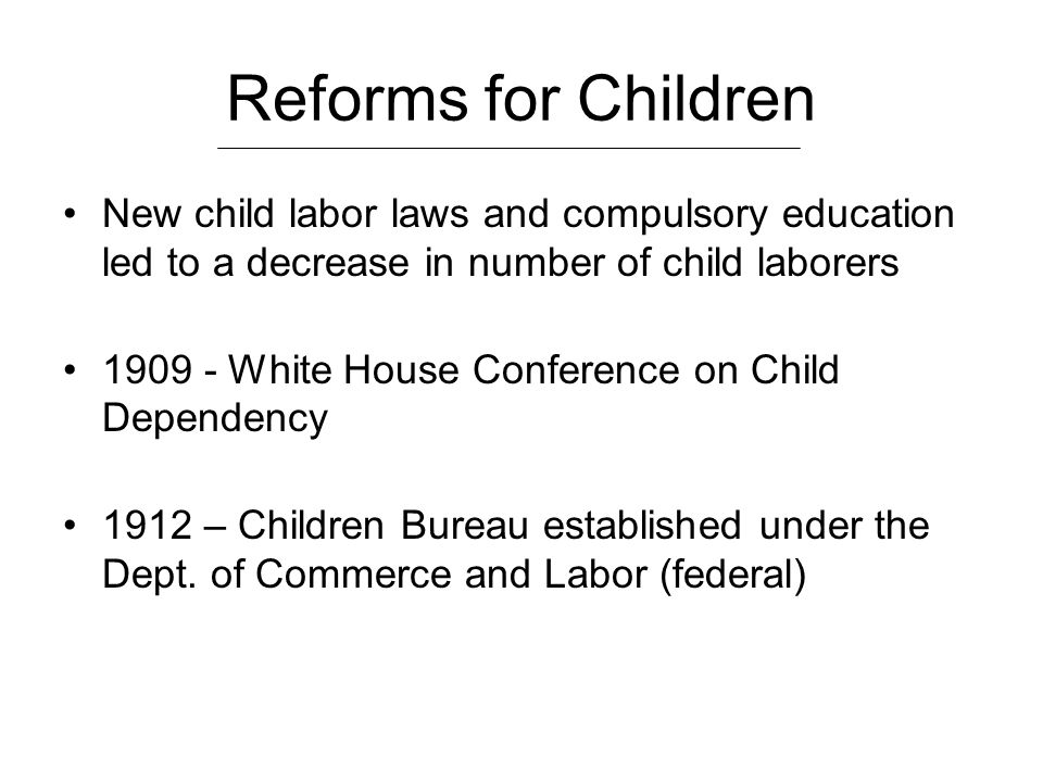 Reforms for Children New child labor laws and compulsory education led to a decrease in number of child laborers 1909 - White House Conference on Chil