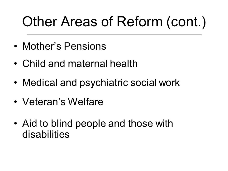 Other Areas of Reform (cont.) Mothers Pensions Child and maternal health Medical and psychiatric social work Veterans Welfare Aid to blind people and