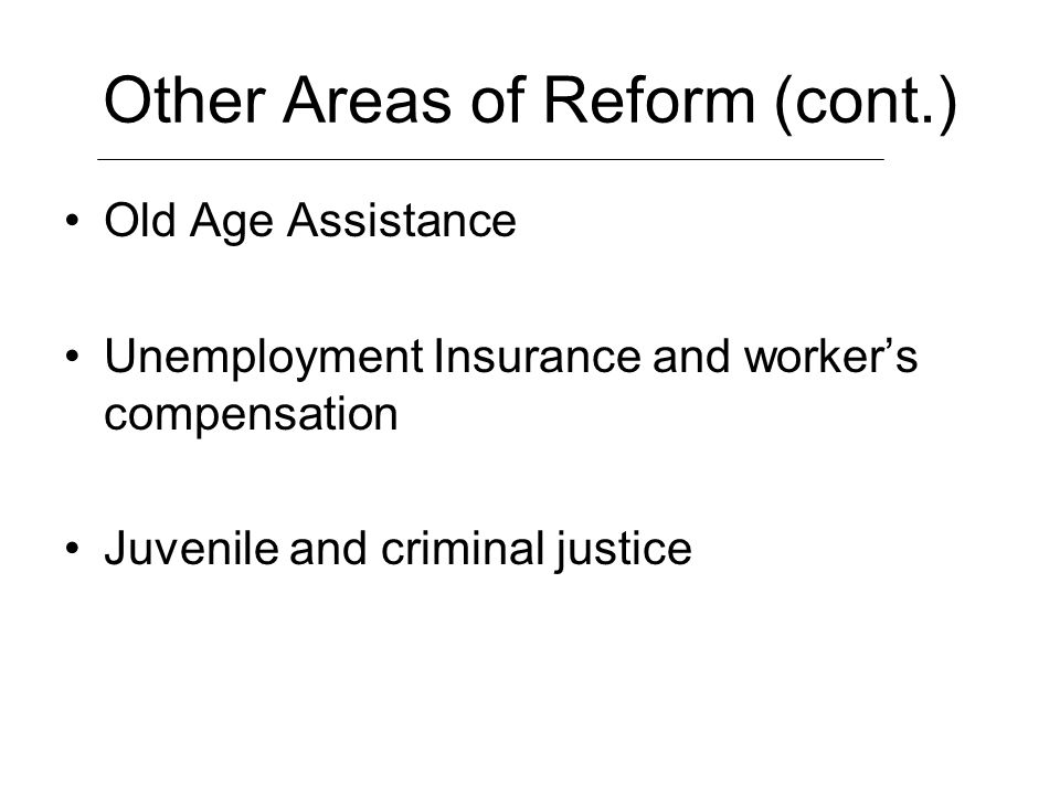 Other Areas of Reform (cont.) Old Age Assistance Unemployment Insurance and workers compensation Juvenile and criminal justice