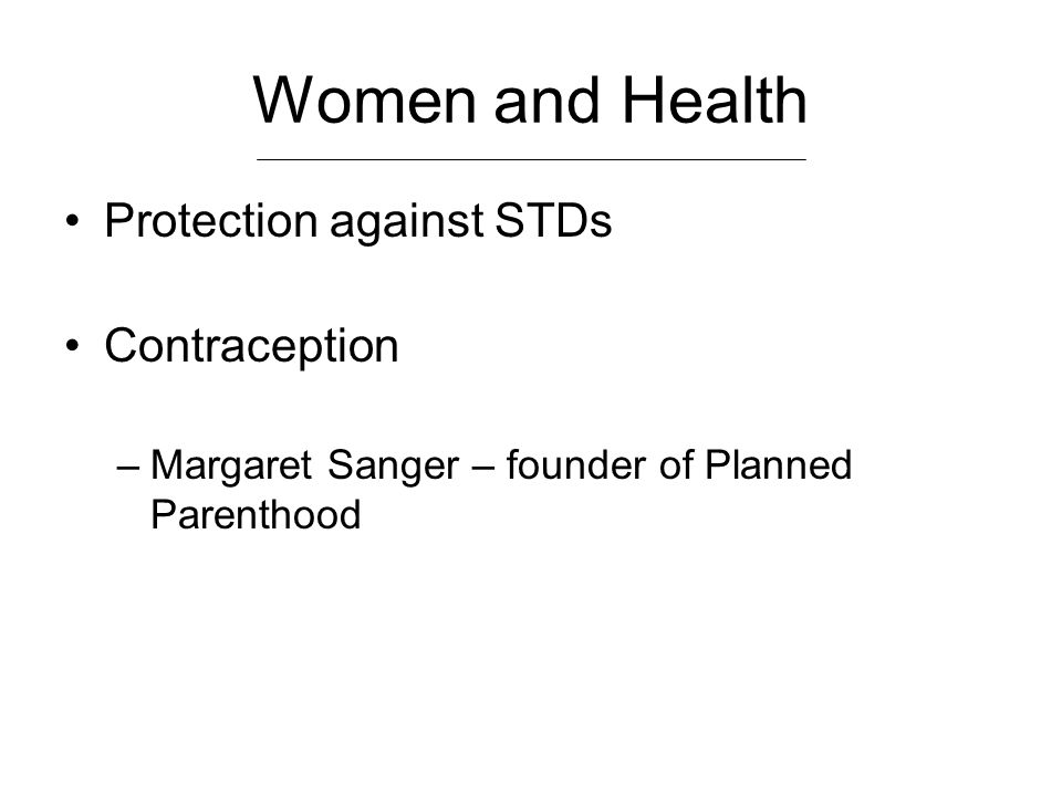 Women and Health Protection against STDs Contraception –Margaret Sanger – founder of Planned Parenthood