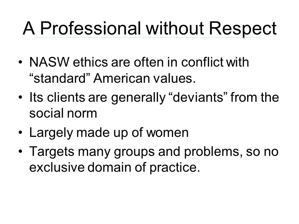 A Professional without Respect NASW ethics are often in conflict with standard American values. Its clients are generally deviants from the social nor