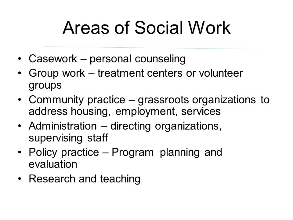 Areas of Social Work Casework – personal counseling Group work – treatment centers or volunteer groups Community practice – grassroots organizations t