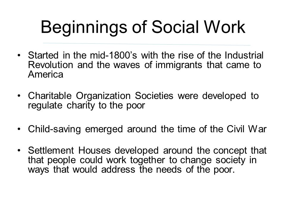 Beginnings of Social Work Started in the mid-1800s with the rise of the Industrial Revolution and the waves of immigrants that came to America Charita