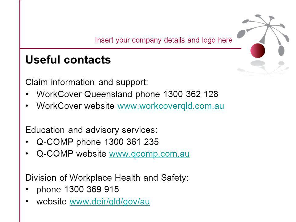 Useful contacts Claim information and support: WorkCover Queensland phone 1300 362 128 WorkCover website www.workcoverqld.com.auwww.workcoverqld.com.au Education and advisory services: Q-COMP phone 1300 361 235 Q-COMP website www.qcomp.com.auwww.qcomp.com.au Division of Workplace Health and Safety: phone 1300 369 915 website www.deir/qld/gov/auwww.deir/qld/gov/au Insert your company details and logo here