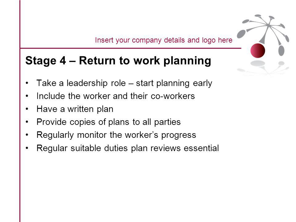 Stage 4 – Return to work planning Take a leadership role – start planning early Include the worker and their co-workers Have a written plan Provide copies of plans to all parties Regularly monitor the workers progress Regular suitable duties plan reviews essential Insert your company details and logo here