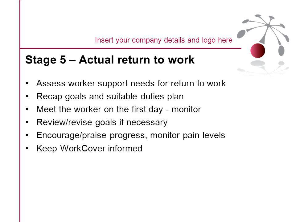 Stage 5 – Actual return to work Assess worker support needs for return to work Recap goals and suitable duties plan Meet the worker on the first day - monitor Review/revise goals if necessary Encourage/praise progress, monitor pain levels Keep WorkCover informed Insert your company details and logo here