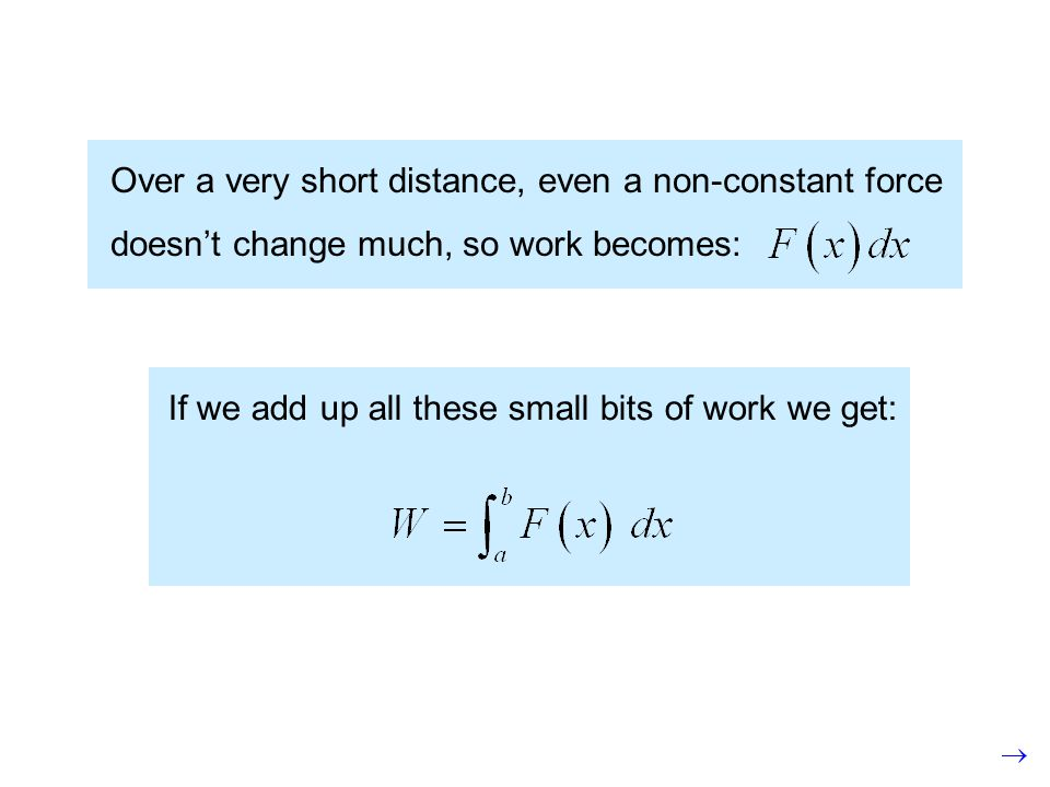 Over a very short distance, even a non-constant force doesnt change much, so work becomes: If we add up all these small bits of work we get: