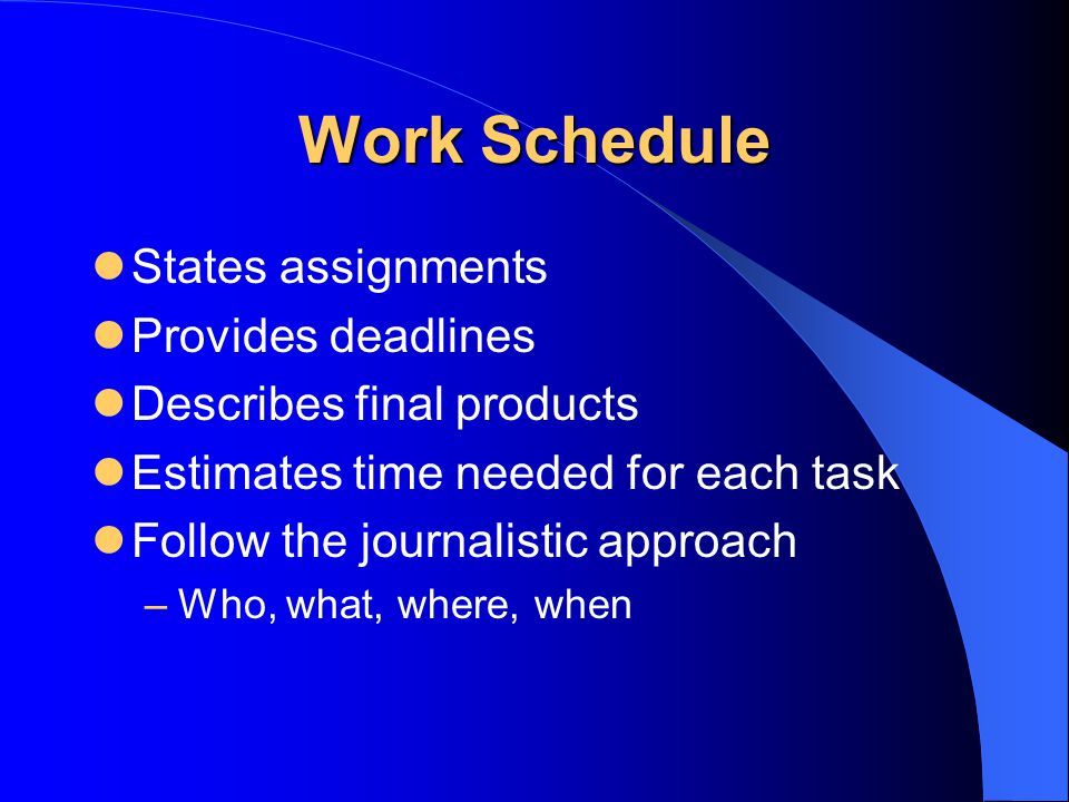 Work Schedule States assignments Provides deadlines Describes final products Estimates time needed for each task Follow the journalistic approach –Who, what, where, when