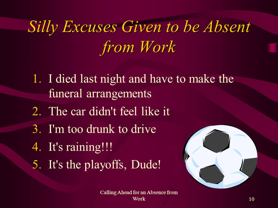 Calling Ahead for an Absence from Work9 Un-acceptable Excuses for Absence Doctor appointment Transportation (if live in city use public transportation