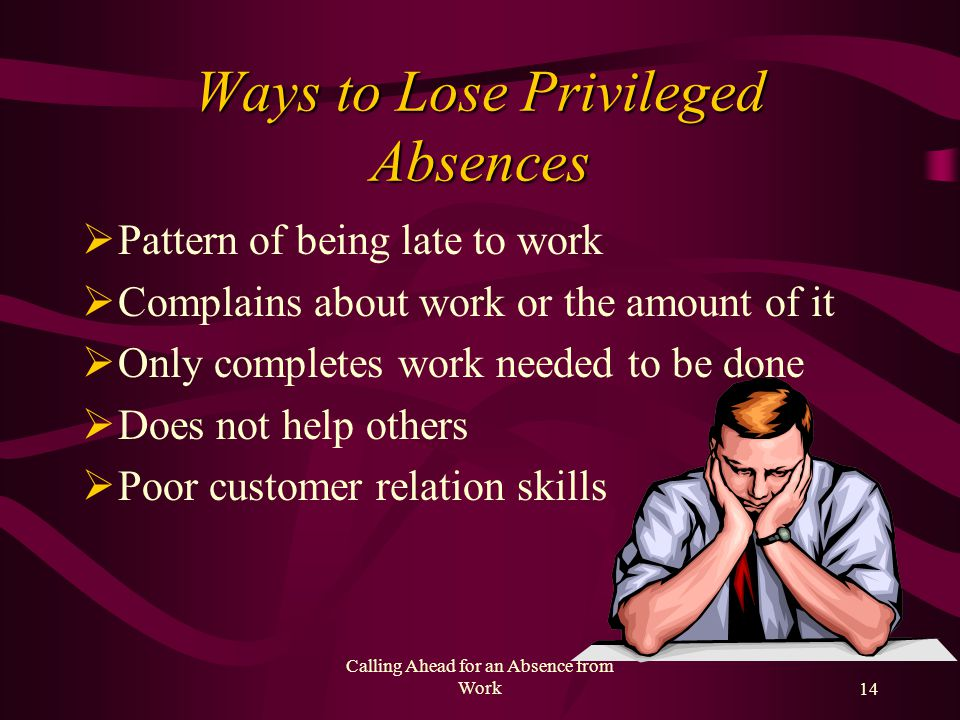 Calling Ahead for an Absence from Work13 Ways to Earn Privileged Absences Be to work on time Come into work a few minutes before shift Diligent worker