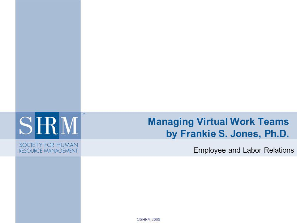 ©SHRM 2008 Managing Virtual Work Teams by Frankie S. Jones, Ph.D. Employee and Labor Relations