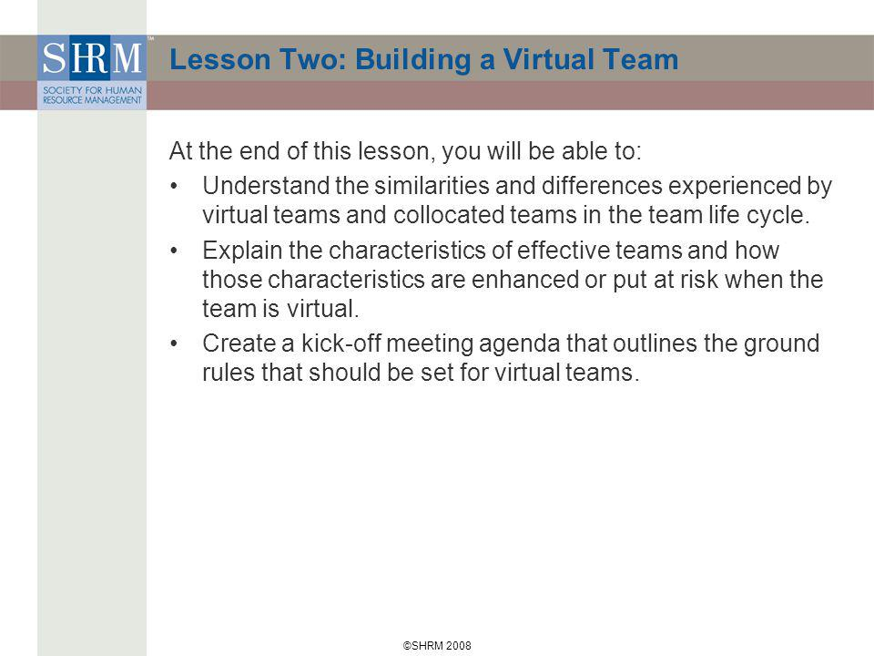 ©SHRM 2008 Lesson Two: Building a Virtual Team At the end of this lesson, you will be able to: Understand the similarities and differences experienced by virtual teams and collocated teams in the team life cycle.